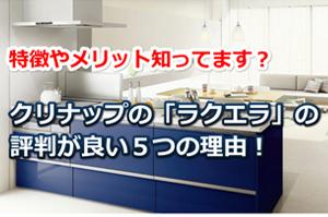 クリナップのシステムキッチン「ラクエラ」が評判が良い5つの理由